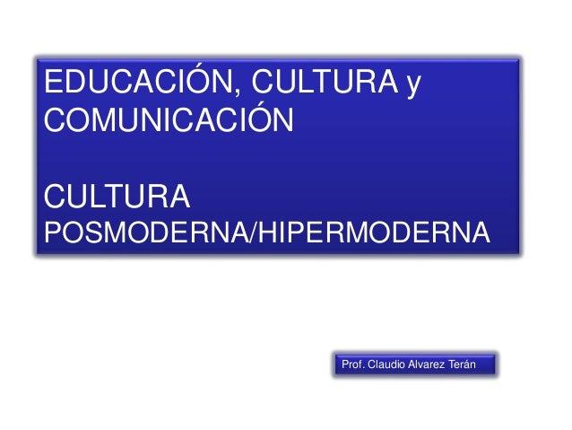 EDUCACIÓN, CULTURA y COMUNICACIÓN CULTURA POSMODERNA/HIPERMODERNA Prof. Claudio Alvarez Terán