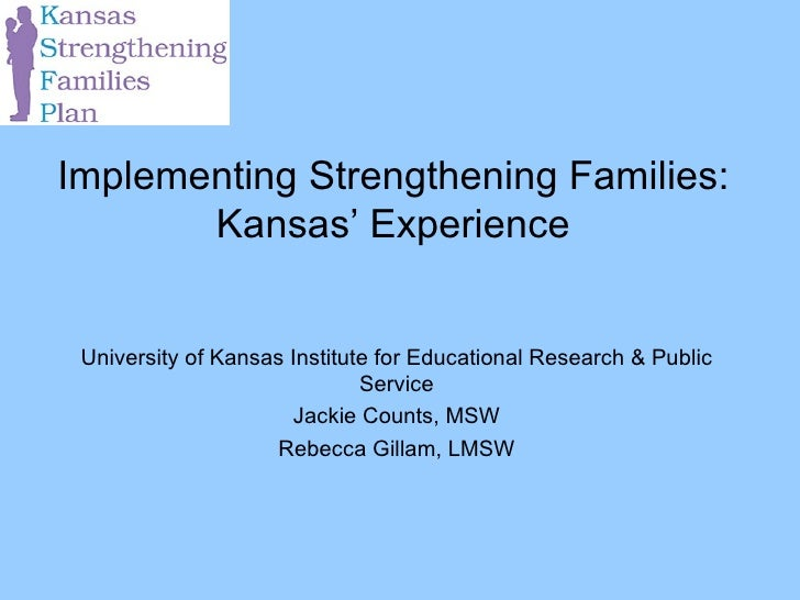 Implementing Strengthening Families: Kansas' Experience University of Kansas Institute for Educational Research & Public S...