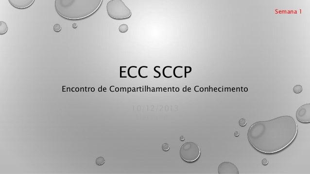 ECC SCCP Encontro de Compartilhamento de Conhecimento Semana 1 10/12/2013 Alessandro