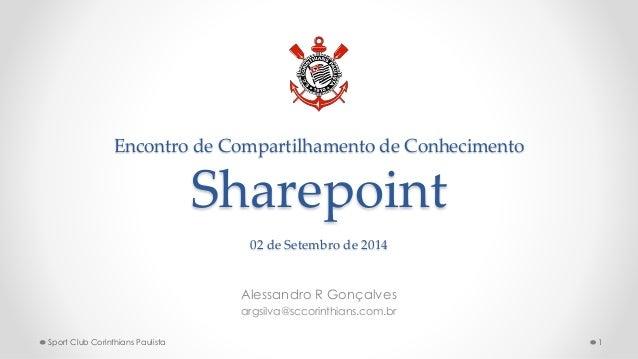 Encontro de Compartilhamento de Conhecimento Sharepoint 02 de Setembro de 2014 Alessandro R Gonçalves argsilva@sccorinthia...