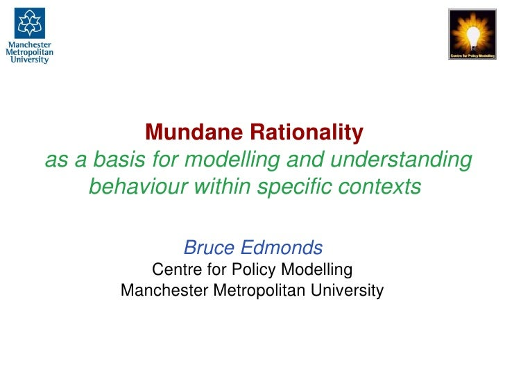 Mundane Rationalityas a basis for modelling and understanding behaviour within specific contexts<br />Bruce EdmondsCentre ...