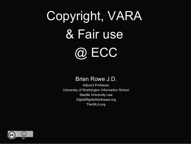 Copyright, VARA  & Fair use    @ ECC          Brian Rowe J.D.                Adjunct Professor  University of Washington I...