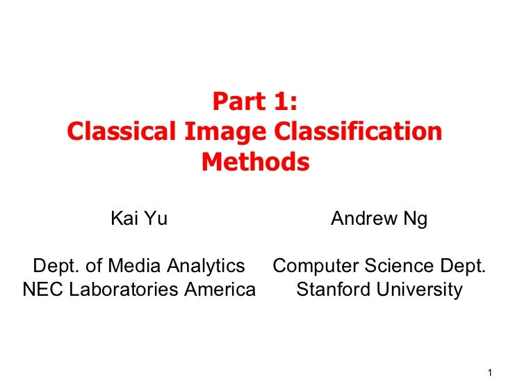 Part 1: Classical Image Classification Methods Kai Yu Dept. of Media Analytics NEC Laboratories America Andrew Ng Computer...
