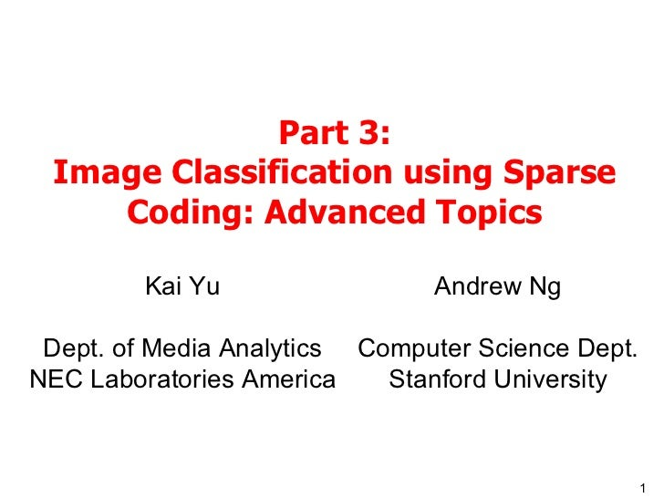 Part 3: Image Classification using Sparse Coding: Advanced Topics Kai Yu Dept. of Media Analytics NEC Laboratories America...