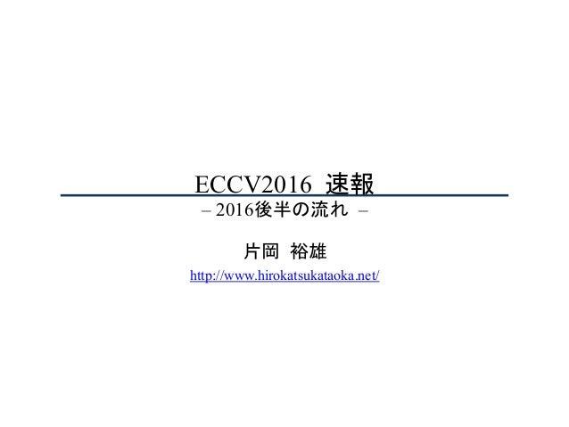 ECCV2016速報 – 2016後半の流れ– 片岡裕雄 http://www.hirokatsukataoka.net/