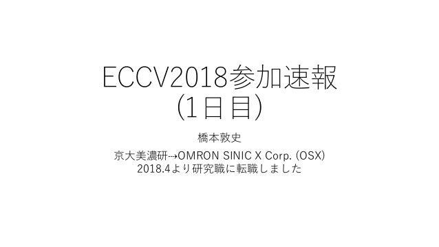 ECCV2018参加速報 (1日目) 橋本敦史 京大美濃研⇢OMRON SINIC X Corp. (OSX) 2018.4より研究職に転職しました