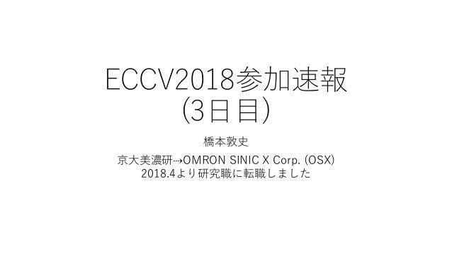 ECCV2018参加速報 (3日目) 橋本敦史 京大美濃研⇢OMRON SINIC X Corp. (OSX) 2018.4より研究職に転職しました