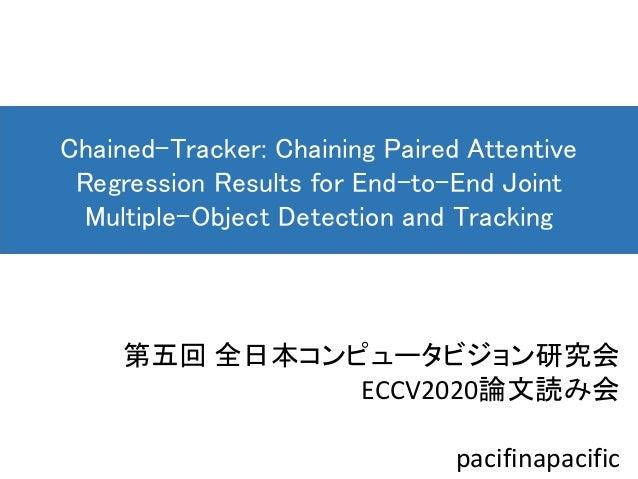 第五回 全日本コンピュータビジョン研究会 ECCV2020論文読み会 pacifinapacific Chained-Tracker: Chaining Paired Attentive Regression Results for End-t...