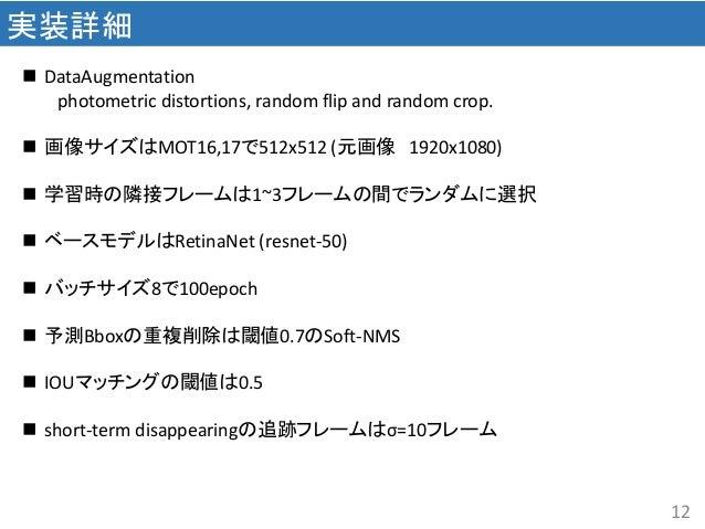 12 実装詳細  DataAugmentation photometric distortions, random flip and random crop.  画像サイズはMOT16,17で512x512 (元画像 1920x1080) ...