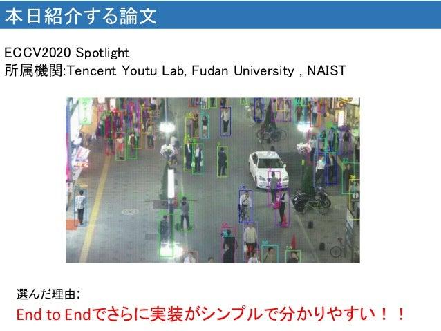 本日紹介する論文 選んだ理由: End to Endでさらに実装がシンプルで分かりやすい!! ECCV2020 Spotlight 所属機関:Tencent Youtu Lab, Fudan University , NAIST