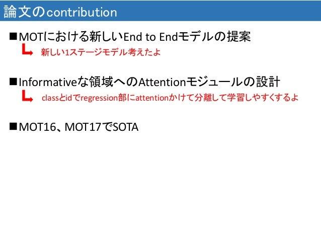 論文のcontribution MOTにおける新しいEnd to Endモデルの提案 新しい1ステージモデル考えたよ Informativeな領域へのAttentionモジュールの設計 classとidでregression部にattent...