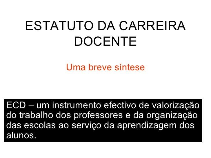 ESTATUTO DA CARREIRA DOCENTE Uma breve síntese ECD – um instrumento efectivo de valorização do trabalho dos professores e ...