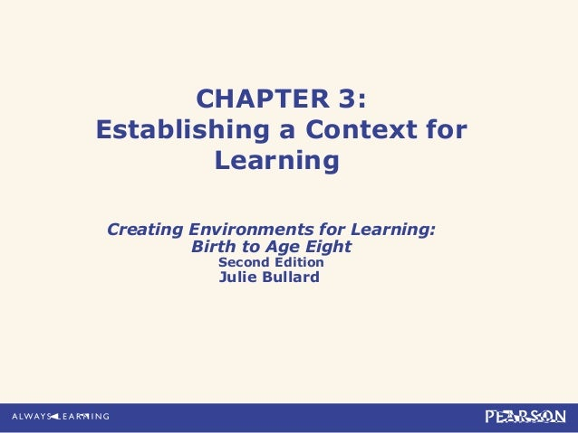 CHAPTER 3: Establishing a Context for Learning Creating Environments for Learning: Birth to Age Eight Second Edition  Juli...