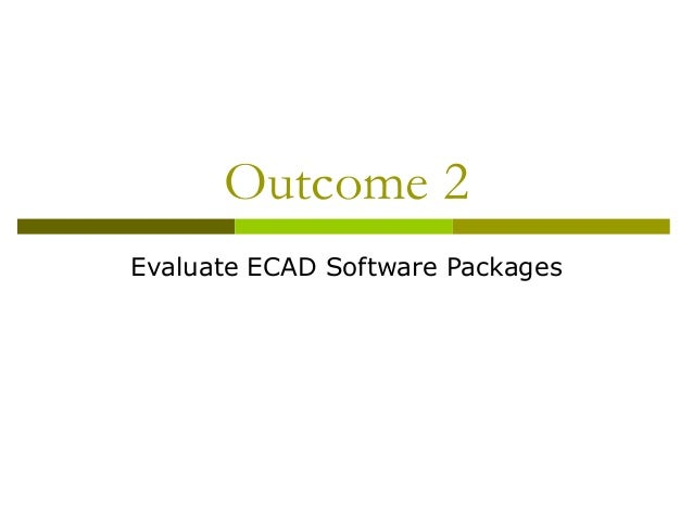 Outcome 2 Evaluate ECAD Software Packages
