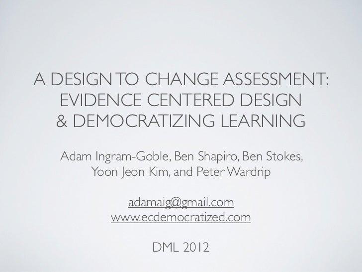 A DESIGN TO CHANGE ASSESSMENT:   EVIDENCE CENTERED DESIGN  & DEMOCRATIZING LEARNING  Adam Ingram-Goble, Ben Shapiro, Ben S...