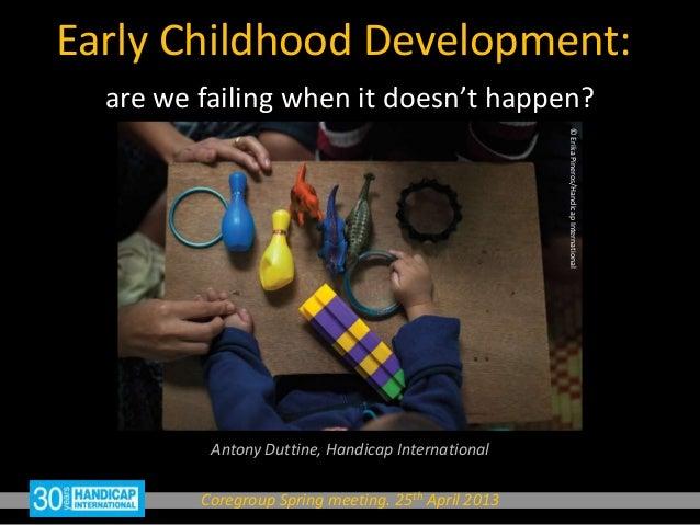Early Childhood Development:Antony Duttine, Handicap InternationalCoregroup Spring meeting. 25th April 2013are we failing ...