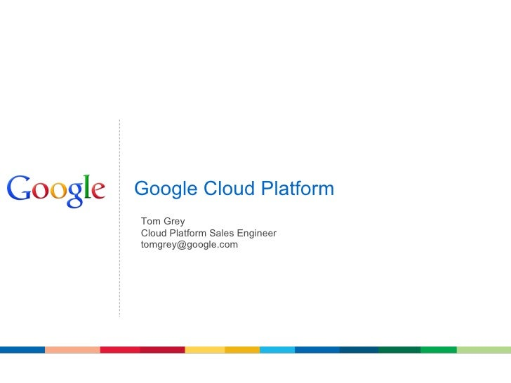 Google Cloud PlatformTom GreyCloud Platform Sales Engineertomgrey@google.com