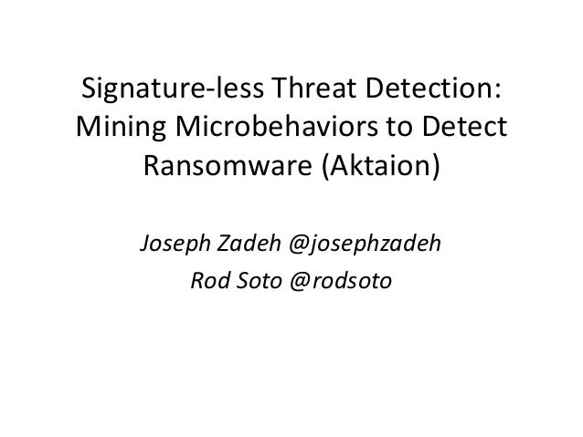 Signature-less Threat Detection: Mining Microbehaviors to Detect Ransomware (Aktaion) Joseph Zadeh @josephzadeh Rod Soto @...