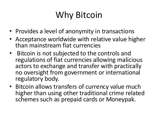 Why Bitcoin • Provides a level of anonymity in transactions • Acceptance worldwide with relative value higher than mainstr...