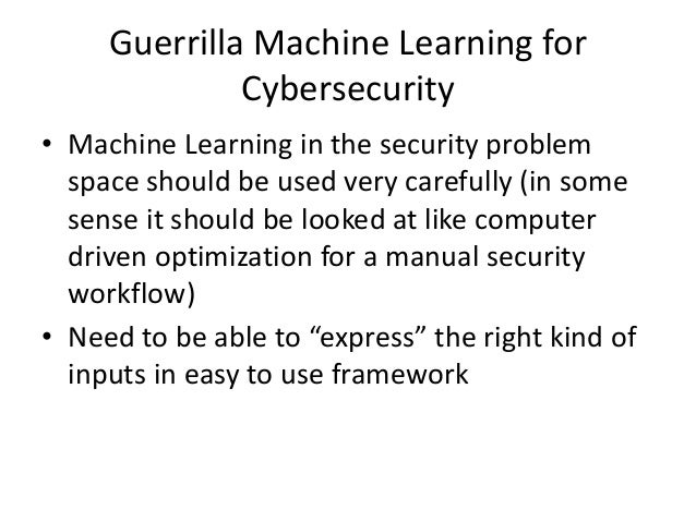 Guerrilla Machine Learning for Cybersecurity • Machine Learning in the security problem space should be used very carefull...