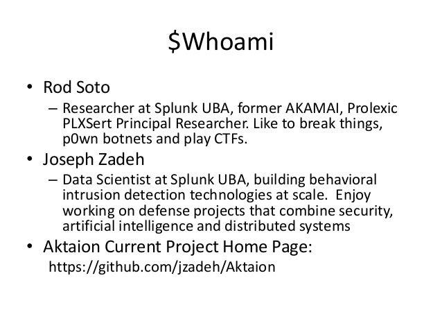 $Whoami • Rod Soto – Researcher at Splunk UBA, former AKAMAI, Prolexic PLXSert Principal Researcher. Like to break things,...