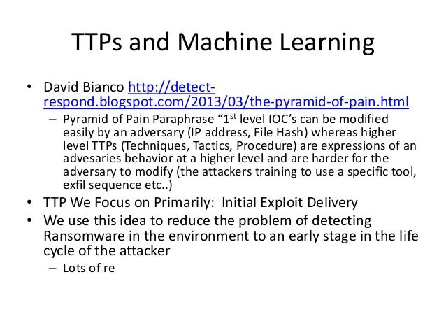 TTPs and Machine Learning • David Bianco http://detect- respond.blogspot.com/2013/03/the-pyramid-of-pain.html – Pyramid of...