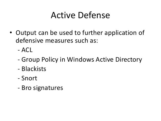 Active Defense • Output can be used to further application of defensive measures such as: - ACL - Group Policy in Windows ...