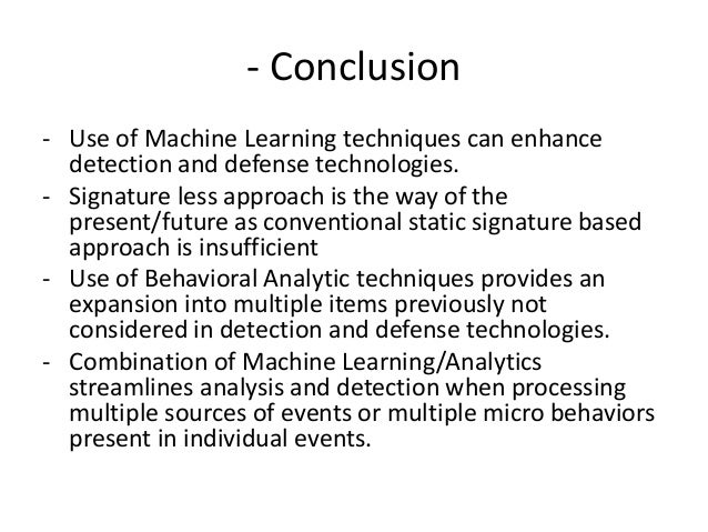 - Conclusion - Use of Machine Learning techniques can enhance detection and defense technologies. - Signature less approac...