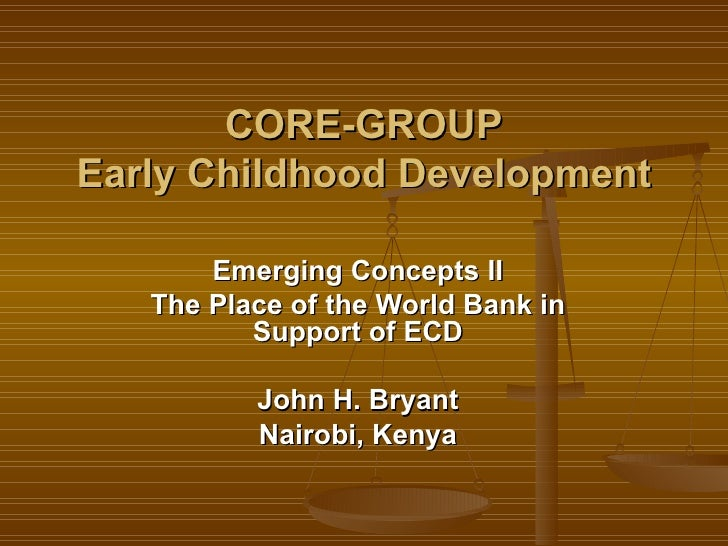 CORE-GROUP Early Childhood Development Emerging Concepts II The Place of the World Bank in Support of ECD John H. Bryant N...