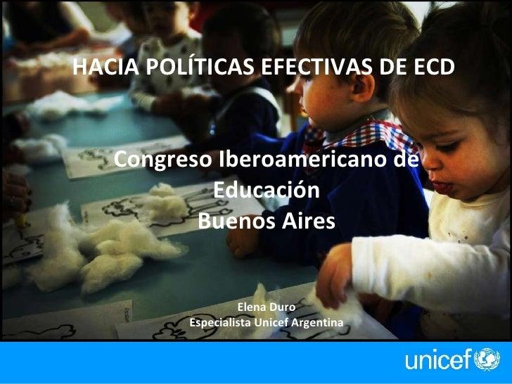 HACIA POLÍTICAS EFECTIVAS DE ECD  Congreso Iberoamericano de Educación Buenos Aires Elena Duro Especialista Unicef Argenti...
