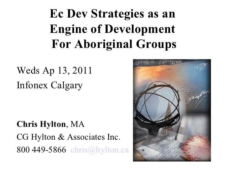 Ec Dev Strategies as an  Engine of Development  For Aboriginal Groups <ul><li>Weds Ap 13, 2011 </li></ul><ul><li>Infonex C...
