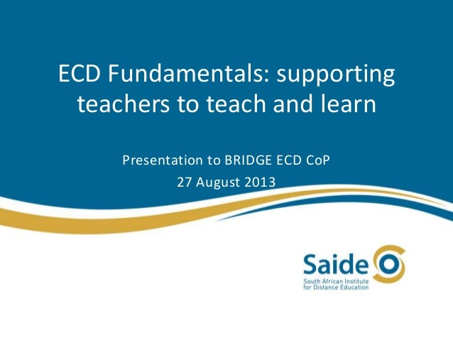 ECD Fundamentals: supporting teachers to teach and learn Presentation to BRIDGE ECD CoP 27 August 2013