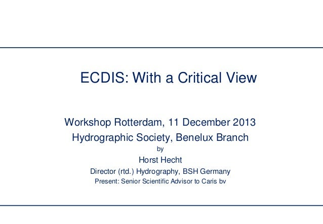 ECDIS: With a Critical View Workshop Rotterdam, 11 December 2013 Hydrographic Society, Benelux Branch by  Horst Hecht Dire...