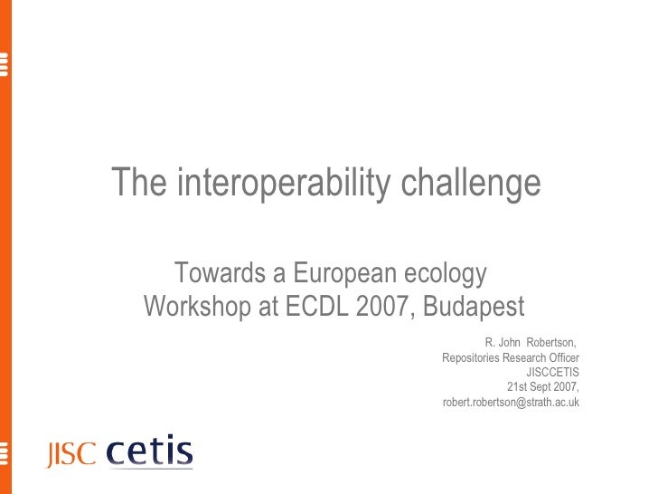 The interoperability challenge  Towards a European ecology  Workshop at ECDL 2007, Budapest R. John  Robertson,  Repositor...
