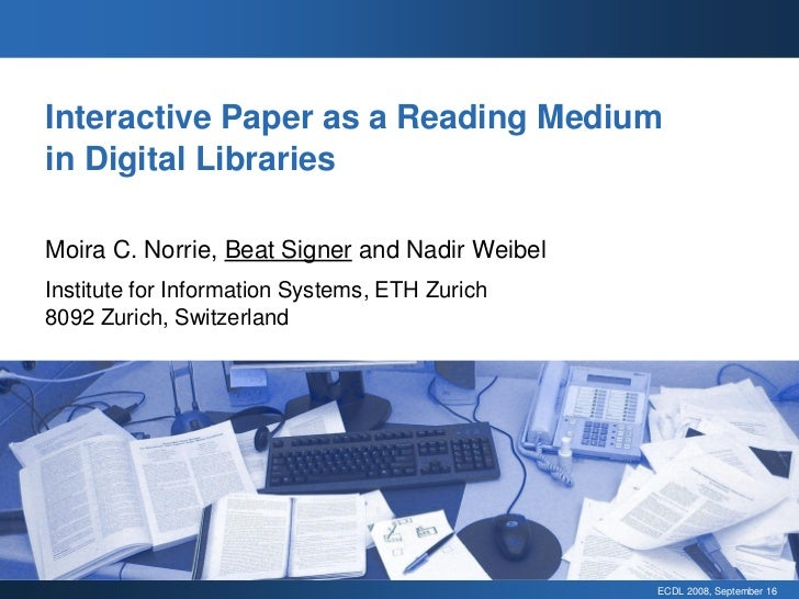 Interactive Paper as a Reading Medium in Digital Libraries  Moira C. Norrie, Beat Signer and Nadir Weibel Institute for In...