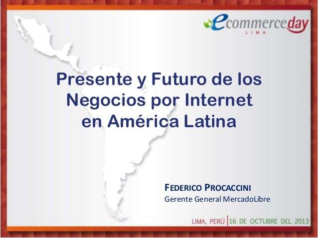 Presente y Futuro de los Negocios por Internet en América Latina  FEDERICO PROCACCINI Gerente General MercadoLibre