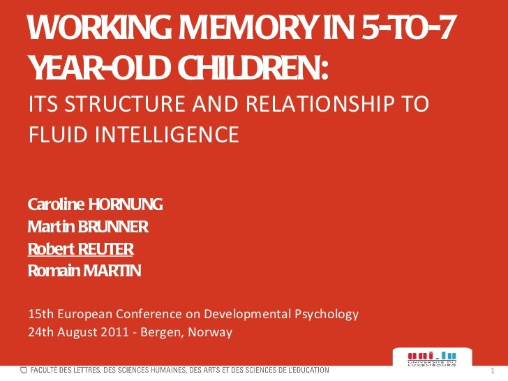 WORKING MEMORY IN 5-TO-7 YEAR-OLD CHILDREN: ITS STRUCTURE AND RELATIONSHIP TO FLUID INTELLIGENCE Caroline HORNUNG Martin B...