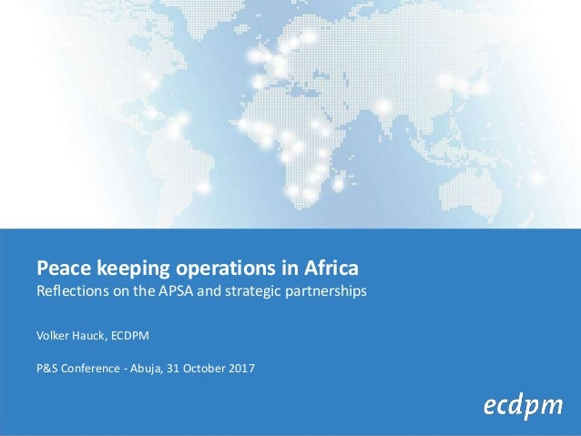 Peace keeping operations in Africa Reflections on the APSA and strategic partnerships Volker Hauck, ECDPM P&S Conference -...