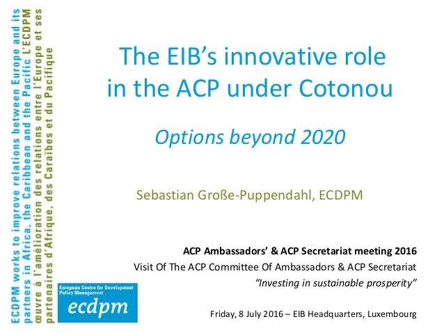 The EIB's innovative role in the ACP under Cotonou Sebastian Große-Puppendahl, ECDPM ACP Ambassadors' & ACP Secretariat me...
