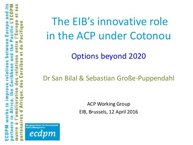 The EIB's innovative role in the ACP under Cotonou Dr San Bilal & Sebastian Große-Puppendahl ACP Working Group EIB, Brusse...