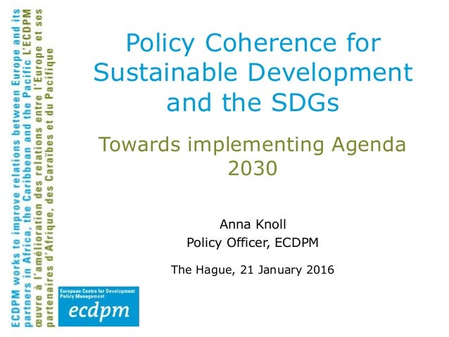 Towards implementing Agenda 2030 Anna Knoll Policy Officer, ECDPM The Hague, 21 January 2016 Policy Coherence for Sustaina...