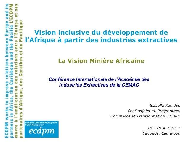 La Vision Minière Africaine 16 - 18 Juin 2015 Yaoundé, Caméroun Vision inclusive du développement de l'Afrique à partir de...