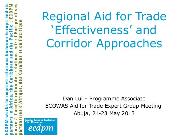 Regional Aid for Trade'Effectiveness' andCorridor ApproachesDan Lui – Programme AssociateECOWAS Aid for Trade Expert Group...