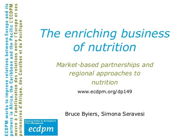 The enriching business of nutrition Market-based partnerships and regional approaches to nutrition www.ecdpm.org/dp149  Br...