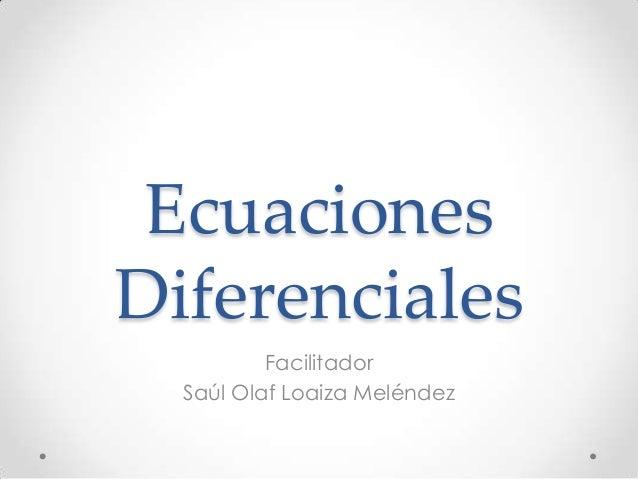 EcuacionesDiferencialesFacilitadorSaúl Olaf Loaiza Meléndez