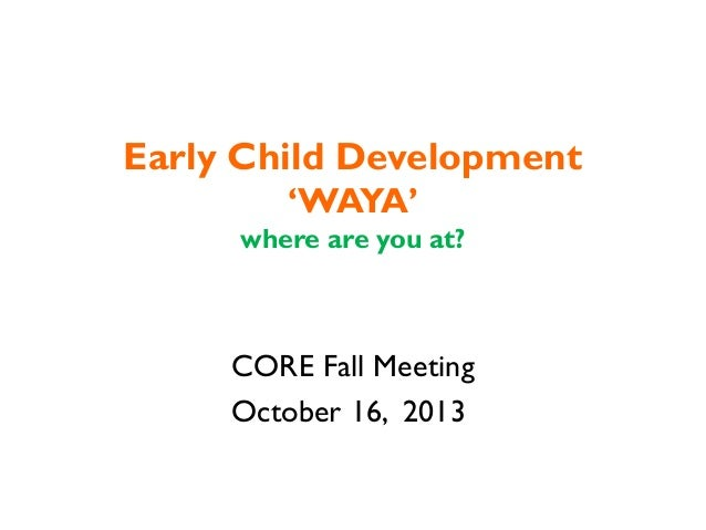 Early Child Development 'WAYA' where are you at?  CORE Fall Meeting October 16, 2013