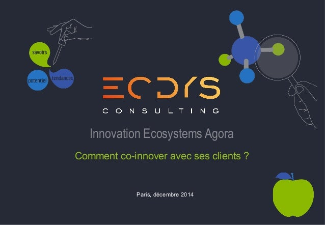 Paris, décembre 2014 Innovation Ecosystems Agora Comment co-innover avec ses clients ?