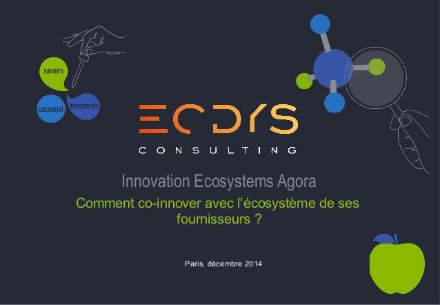 Innovation Ecosystems Agora  Comment co-innover avec l'écosystème de ses  fournisseurs ?  Paris, décembre 2014