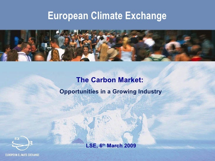 European Climate Exchange            The Carbon Market:   Opportunities in a Growing Industry                LSE, 6th Marc...