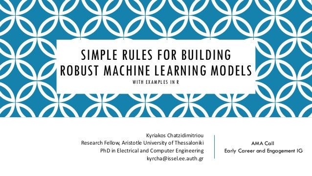 SIMPLE RULES FOR BUILDING ROBUST MACHINE LEARNING MODELSWITH EXAMPLES IN R Kyriakos Chatzidimitriou Research Fellow, Arist...